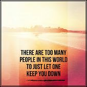 Inspirational Typographic Quote - There are too many people in this world to just let one keep you down