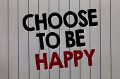 Handwriting Text Writing Choose To Be Happy. Concept Meaning Decide Being In A Good Mood Smiley Chee poster