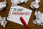 Conceptual Hand Writing Showing To Love Passionately. Business Photo Showcasing Strong Feeling For S poster
