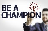 Business man pointing to transparent board with text: Be A Champion
