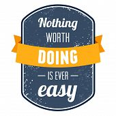 Nothing Worth Doing Is Ever Easy