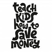 Teach Kids How To Save Money - Unique Vector Lettering, Hand-written Phrase About Kids Finance Educa poster