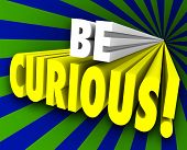 Be Curious 3d words to illustrate an inquisitive nature and quest for knowledge and information