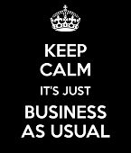 Keep Calm It's Just Business As Usual