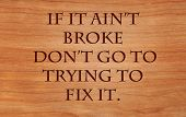 If it aint broke dont go to trying to fix it - an old west saying