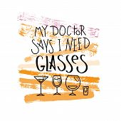 My Doctor Says I Need Glasses. Hand Drawn Motivation Quote. Creative Vector Typography Concept For D poster