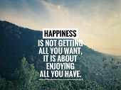 Motivational And Inspirational Quote - Happiness Is Not Getting All You Want, It Is About Enjoying A poster