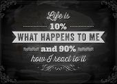 "Quote Typographical Background, vector design. ""Life is 10% what happens to me and 90% how I react t"