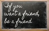 Expression -  If You Want A Friend, Be A Friend - Written On A School Blackboard With Chalk