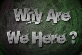 foto of philosophy  - Why Are We Here Concept text statement - JPG