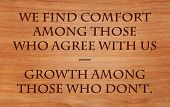 We find comfort among those who agree with us and growth among those who don't - quote on wooden red
