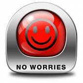 stop worrying no worries keep calm and dont panick, panicking wont help just think positive and over