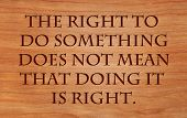 The right to do something does not mean that doing it is right - quote by William Safire on wooden r