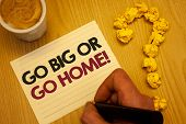 Conceptual Hand Writing Showing Go Big Or Go Home Motivational Call. Business Photo Showcasing Minds poster