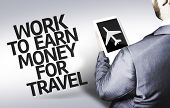 Business man with the text Work to Earn Money for Travel in a concept image