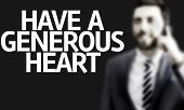 foto of generous  - Business man with the text Have a Generous Heart in a concept image - JPG