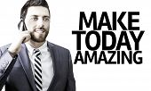 Business man with the text Make Today Amazing in a concept image