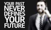 Business man with the text Your Past Never Defines Your Future in a concept image