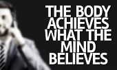 Business man with the text The Body Achieves What the Mind Believes in a concept image