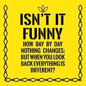 Motivational Quote. Isnt It Funny How Day By Day Nothing Changes; But When You Look Back Everything poster