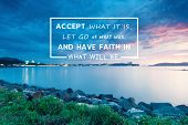 Inspirational And Motivational Quotes - Accept What It Is, Let Go Of What Was, And Have Faith In Wha poster