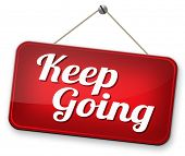 keep going or moving don't quit or stop motivate yourself to continue don't give up
