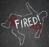The word Fired on a chalk outline of a dead body symbolizing someone who has been the victim of firi