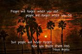 "Positive quote from Maya Angelou ""People will forget what you said, people will forget what you did,"