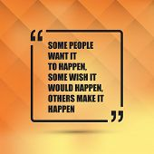 Some People Want It To Happen. Some Wish It Would Happen. Others Make It Happen. - Inspirational Quo poster